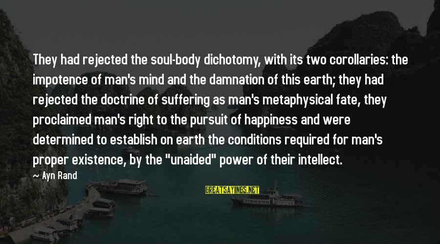 Mind Soul And Body Sayings By Ayn Rand: They had rejected the soul-body dichotomy, with its two corollaries: the impotence of man's mind