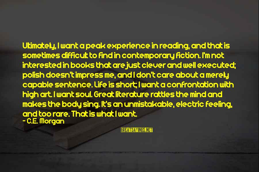Mind Soul And Body Sayings By C.E. Morgan: Ultimately, I want a peak experience in reading, and that is sometimes difficult to find