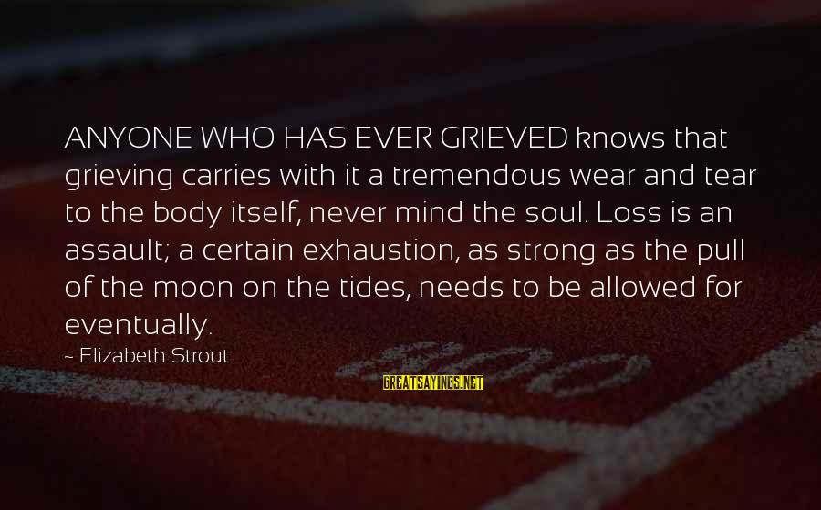 Mind Soul And Body Sayings By Elizabeth Strout: ANYONE WHO HAS EVER GRIEVED knows that grieving carries with it a tremendous wear and