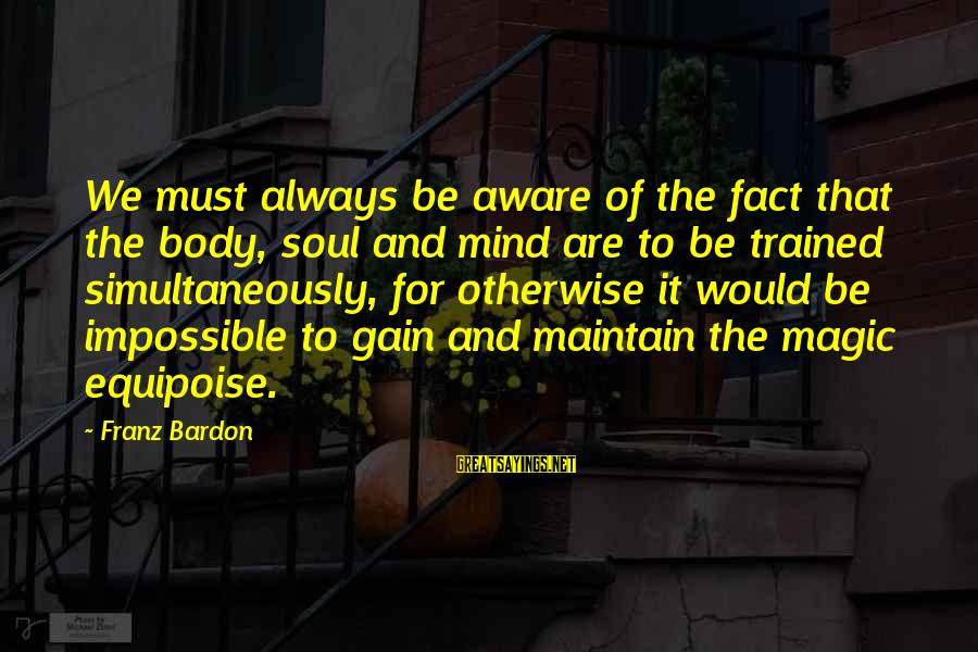 Mind Soul And Body Sayings By Franz Bardon: We must always be aware of the fact that the body, soul and mind are