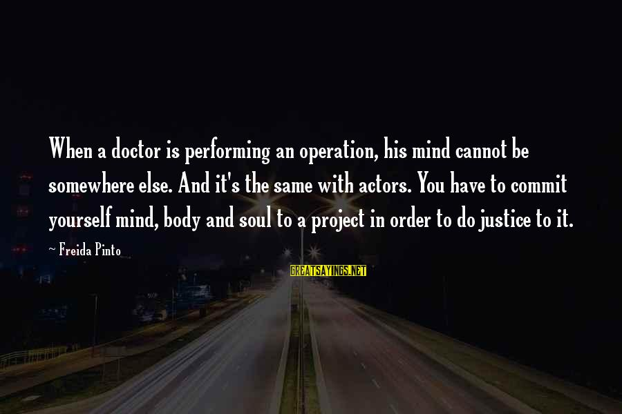 Mind Soul And Body Sayings By Freida Pinto: When a doctor is performing an operation, his mind cannot be somewhere else. And it's