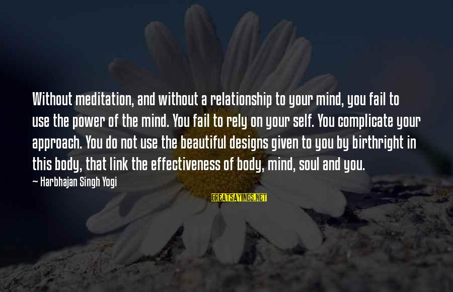 Mind Soul And Body Sayings By Harbhajan Singh Yogi: Without meditation, and without a relationship to your mind, you fail to use the power