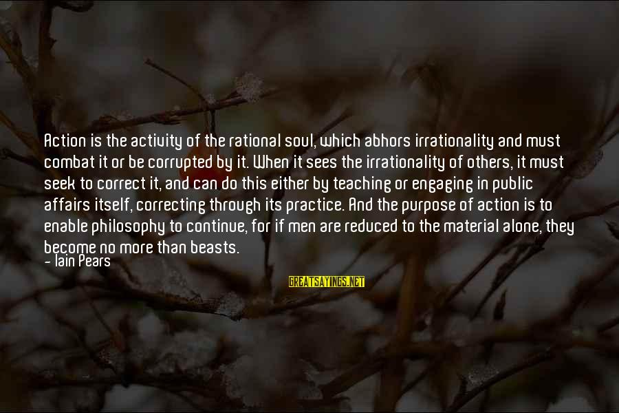 Mind Soul And Body Sayings By Iain Pears: Action is the activity of the rational soul, which abhors irrationality and must combat it