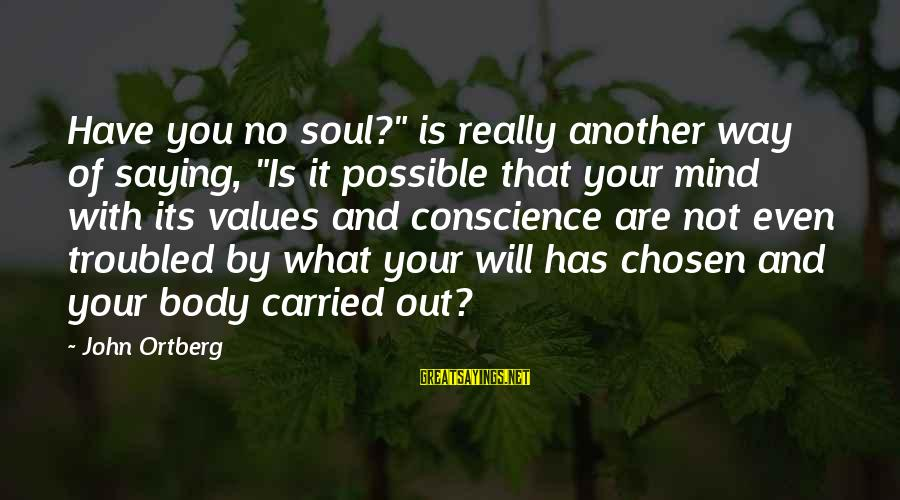 """Mind Soul And Body Sayings By John Ortberg: Have you no soul?"""" is really another way of saying, """"Is it possible that your"""