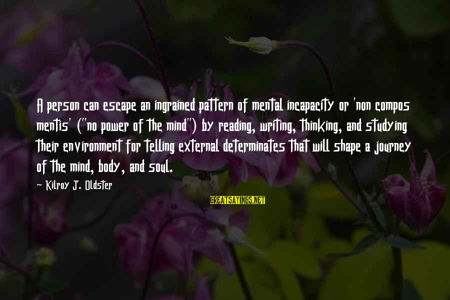 """Mind Soul And Body Sayings By Kilroy J. Oldster: A person can escape an ingrained pattern of mental incapacity or 'non compos mentis' (""""no"""