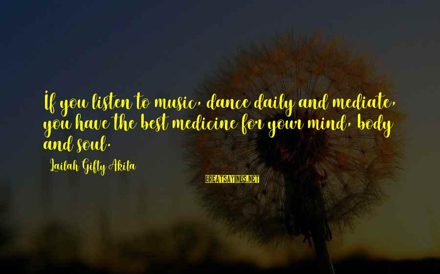 Mind Soul And Body Sayings By Lailah Gifty Akita: If you listen to music, dance daily and mediate, you have the best medicine for