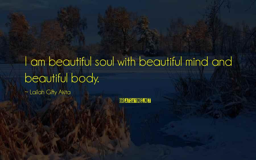 Mind Soul And Body Sayings By Lailah Gifty Akita: I am beautiful soul with beautiful mind and beautiful body.