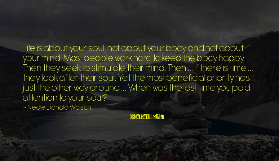 Mind Soul And Body Sayings By Neale Donald Walsch: Life is about your soul, not about your body and not about your mind. Most