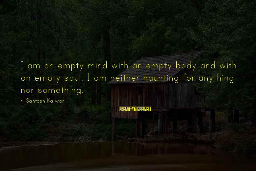 Mind Soul And Body Sayings By Santosh Kalwar: I am an empty mind with an empty body and with an empty soul. I