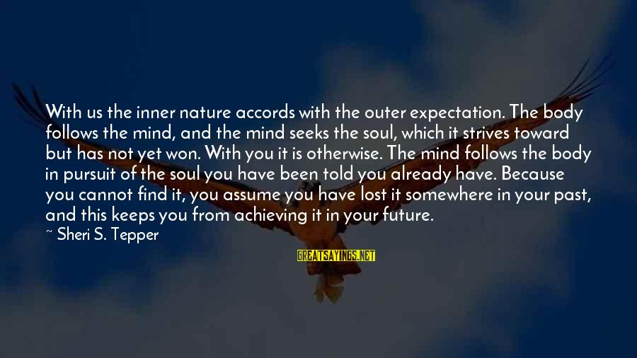 Mind Soul And Body Sayings By Sheri S. Tepper: With us the inner nature accords with the outer expectation. The body follows the mind,