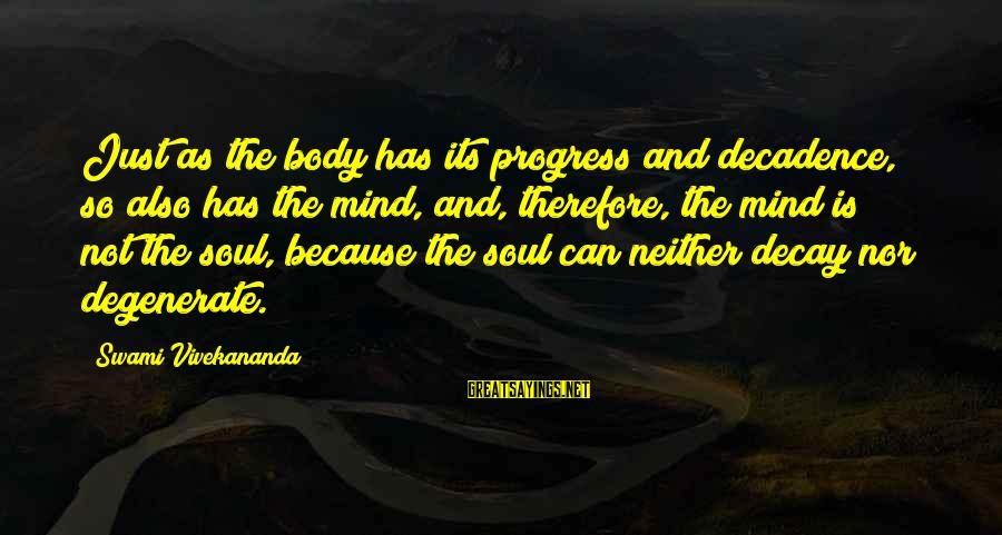 Mind Soul And Body Sayings By Swami Vivekananda: Just as the body has its progress and decadence, so also has the mind, and,