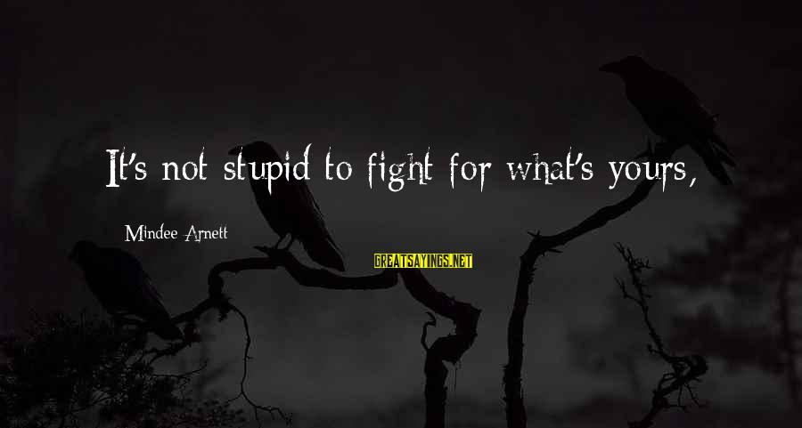 Mindee Arnett Sayings By Mindee Arnett: It's not stupid to fight for what's yours,