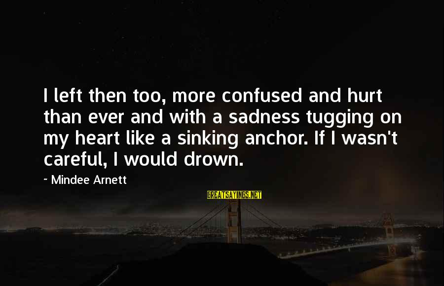 Mindee Arnett Sayings By Mindee Arnett: I left then too, more confused and hurt than ever and with a sadness tugging