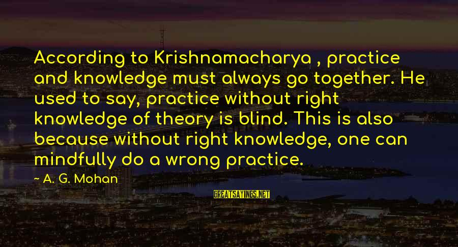 Mindfully Sayings By A. G. Mohan: According to Krishnamacharya , practice and knowledge must always go together. He used to say,