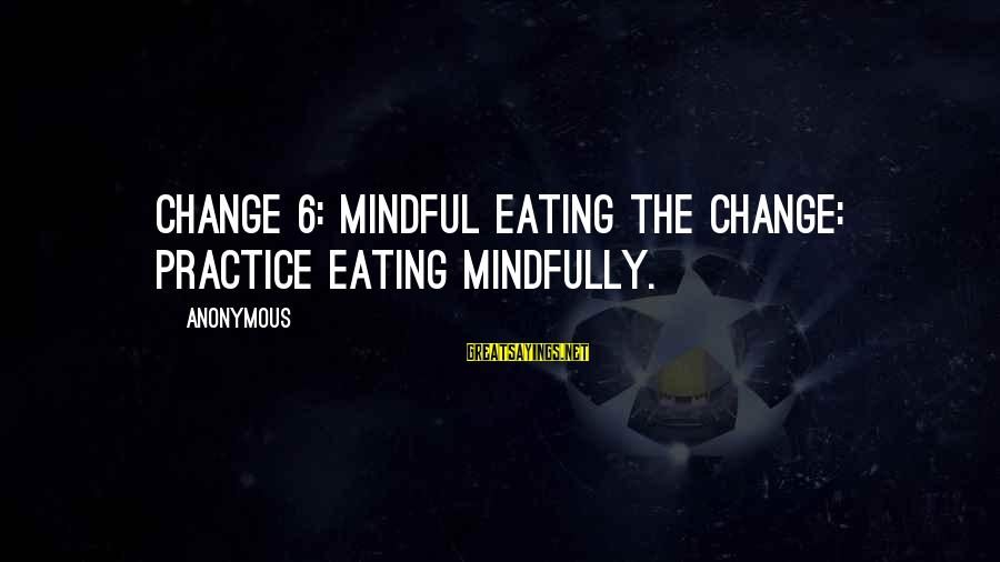 Mindfully Sayings By Anonymous: CHANGE 6: MINDFUL EATING THE CHANGE: Practice eating mindfully.