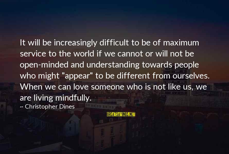 Mindfully Sayings By Christopher Dines: It will be increasingly difficult to be of maximum service to the world if we
