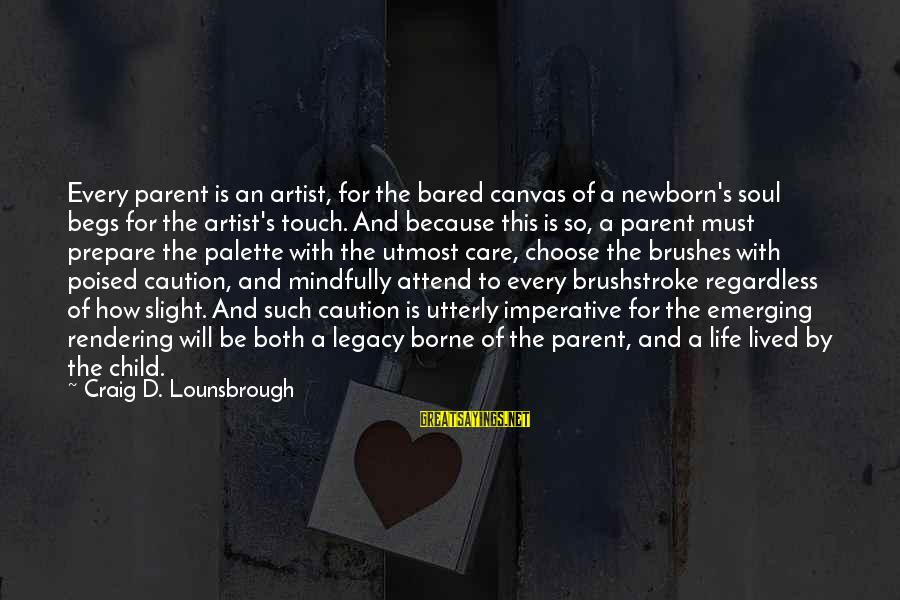 Mindfully Sayings By Craig D. Lounsbrough: Every parent is an artist, for the bared canvas of a newborn's soul begs for