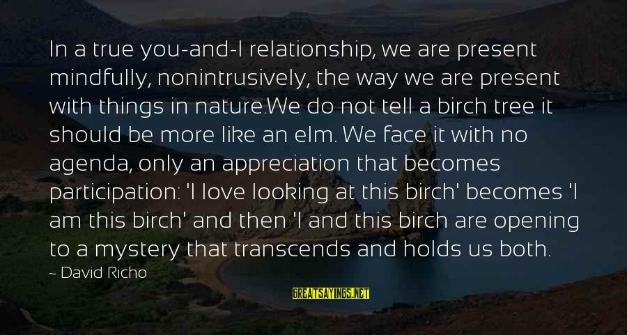 Mindfully Sayings By David Richo: In a true you-and-I relationship, we are present mindfully, nonintrusively, the way we are present