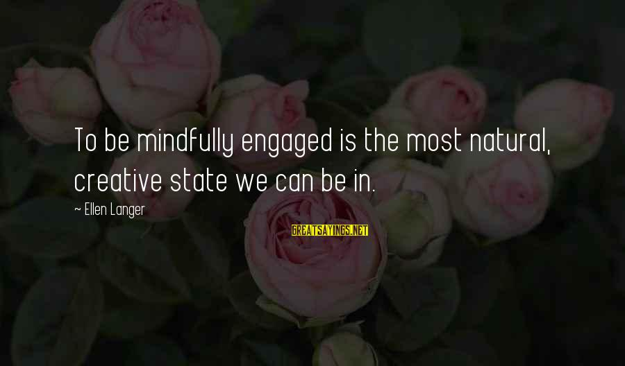 Mindfully Sayings By Ellen Langer: To be mindfully engaged is the most natural, creative state we can be in.