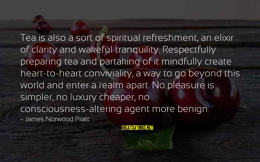 Mindfully Sayings By James Norwood Pratt: Tea is also a sort of spiritual refreshment, an elixir of clarity and wakeful tranquility.