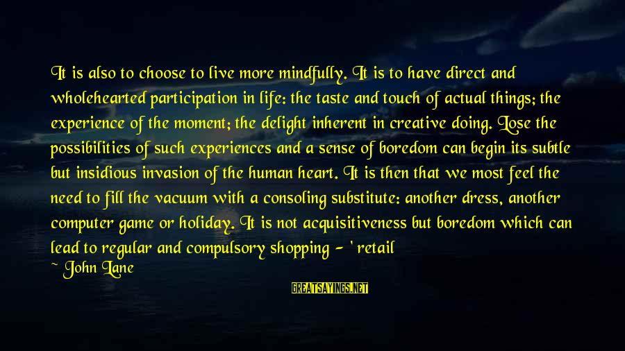 Mindfully Sayings By John Lane: It is also to choose to live more mindfully. It is to have direct and
