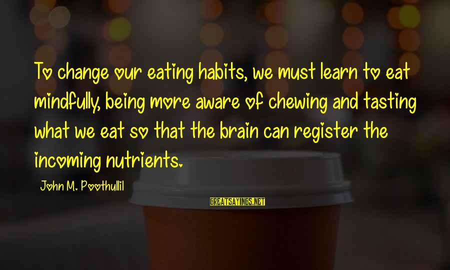 Mindfully Sayings By John M. Poothullil: To change our eating habits, we must learn to eat mindfully, being more aware of