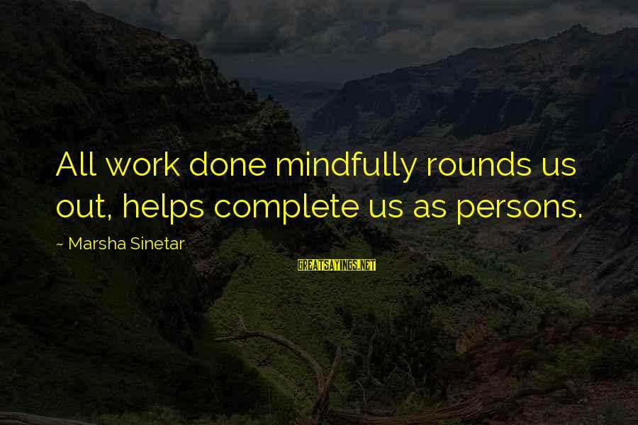 Mindfully Sayings By Marsha Sinetar: All work done mindfully rounds us out, helps complete us as persons.