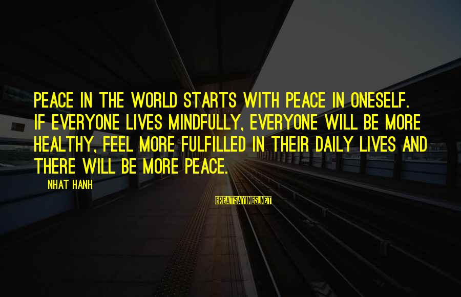 Mindfully Sayings By Nhat Hanh: Peace in the world starts with peace in oneself. If everyone lives mindfully, everyone will