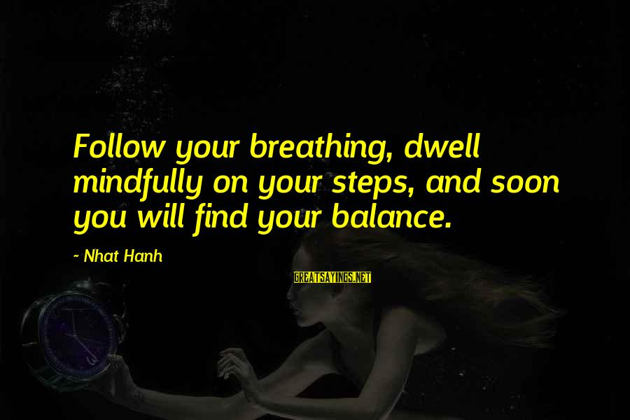 Mindfully Sayings By Nhat Hanh: Follow your breathing, dwell mindfully on your steps, and soon you will find your balance.
