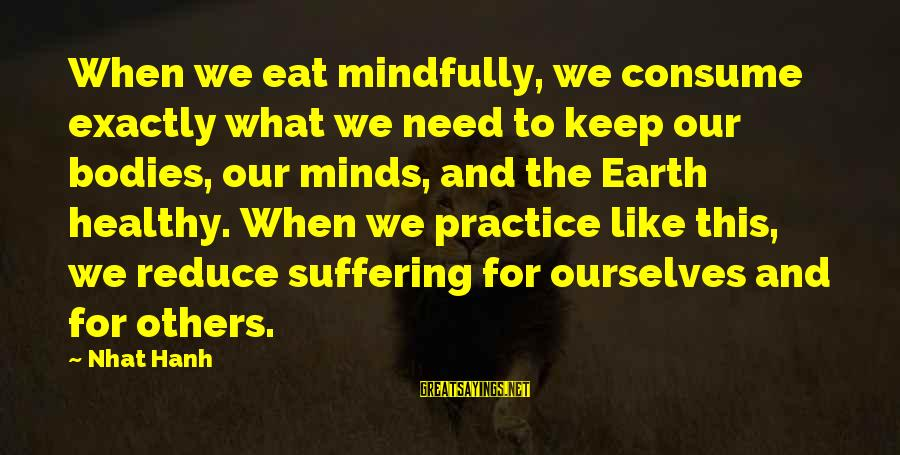 Mindfully Sayings By Nhat Hanh: When we eat mindfully, we consume exactly what we need to keep our bodies, our