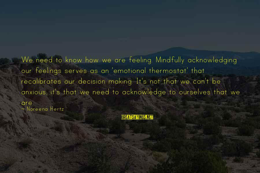 Mindfully Sayings By Noreena Hertz: We need to know how we are feeling. Mindfully acknowledging our feelings serves as an