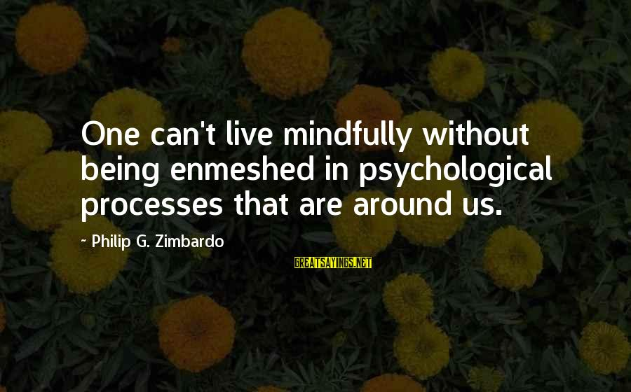 Mindfully Sayings By Philip G. Zimbardo: One can't live mindfully without being enmeshed in psychological processes that are around us.
