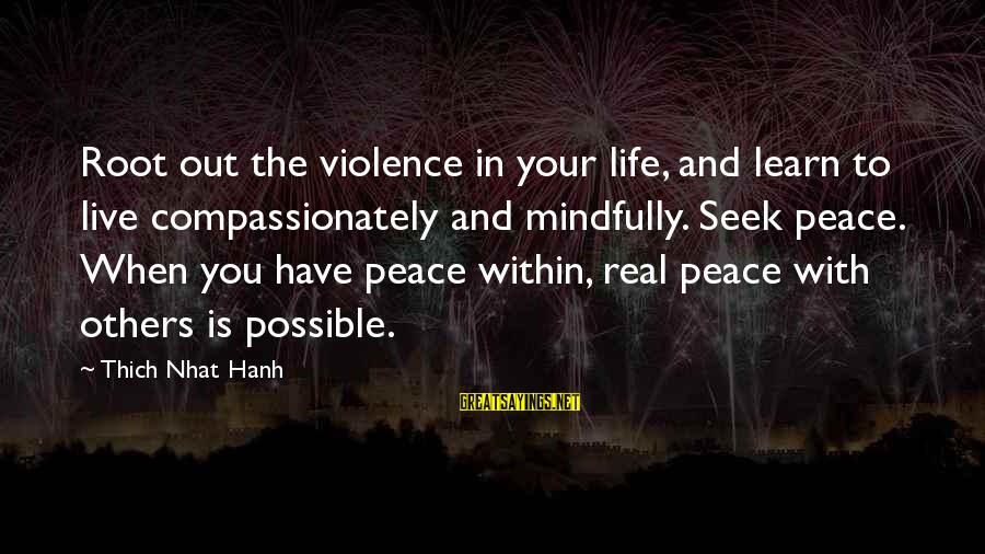Mindfully Sayings By Thich Nhat Hanh: Root out the violence in your life, and learn to live compassionately and mindfully. Seek