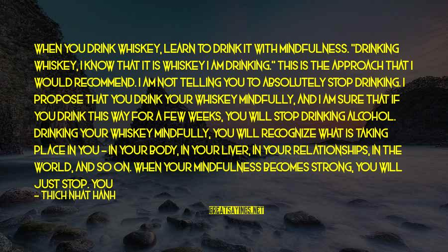 """Mindfully Sayings By Thich Nhat Hanh: When you drink whiskey, learn to drink it with mindfulness. """"Drinking whiskey, I know that"""