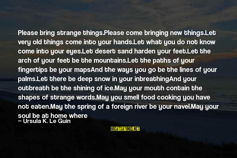 Mindfully Sayings By Ursula K. Le Guin: Please bring strange things.Please come bringing new things.Let very old things come into your hands.Let
