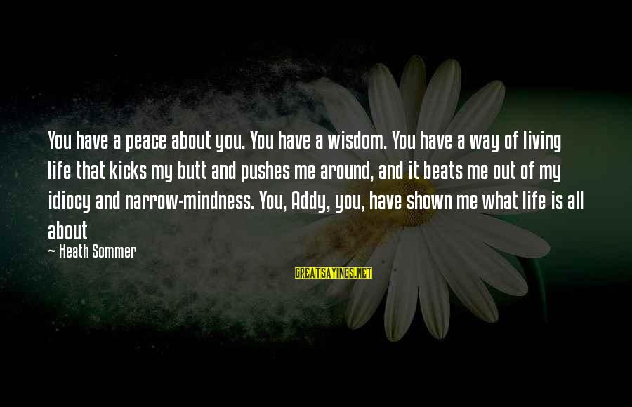 Mindness Sayings By Heath Sommer: You have a peace about you. You have a wisdom. You have a way of