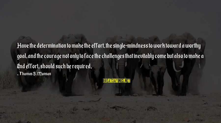 Mindness Sayings By Thomas S. Monson: Have the determination to make the effort, the single-mindness to work toward a worthy goal,