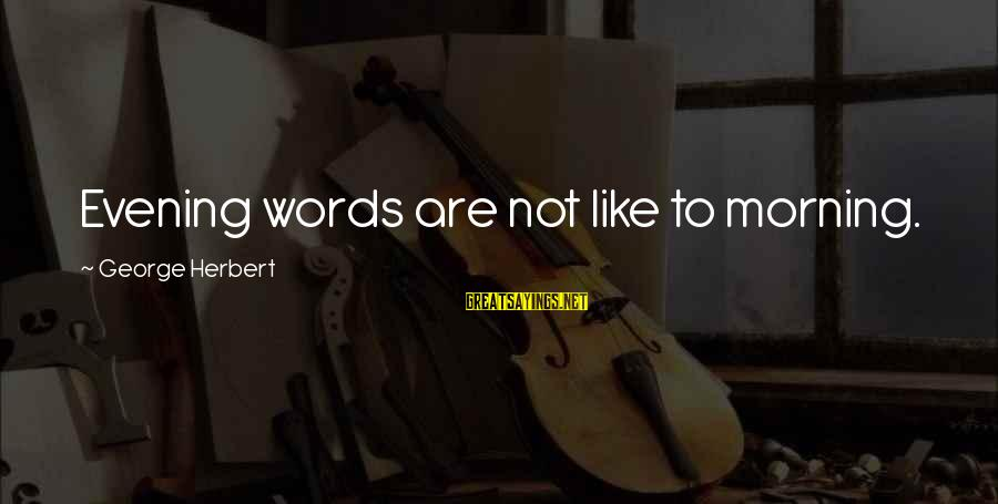 Mindspeech Sayings By George Herbert: Evening words are not like to morning.