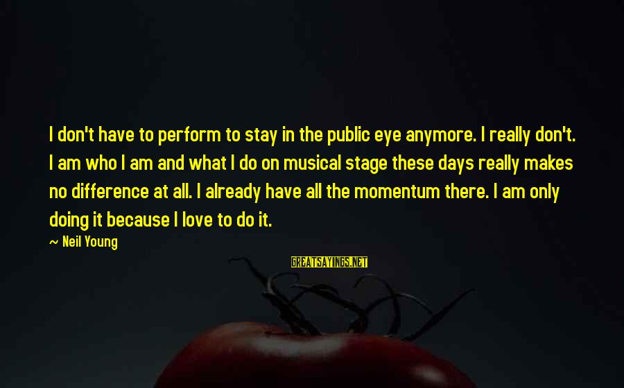 Mindspeech Sayings By Neil Young: I don't have to perform to stay in the public eye anymore. I really don't.