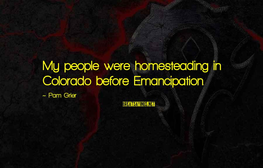Mindspeech Sayings By Pam Grier: My people were homesteading in Colorado before Emancipation.