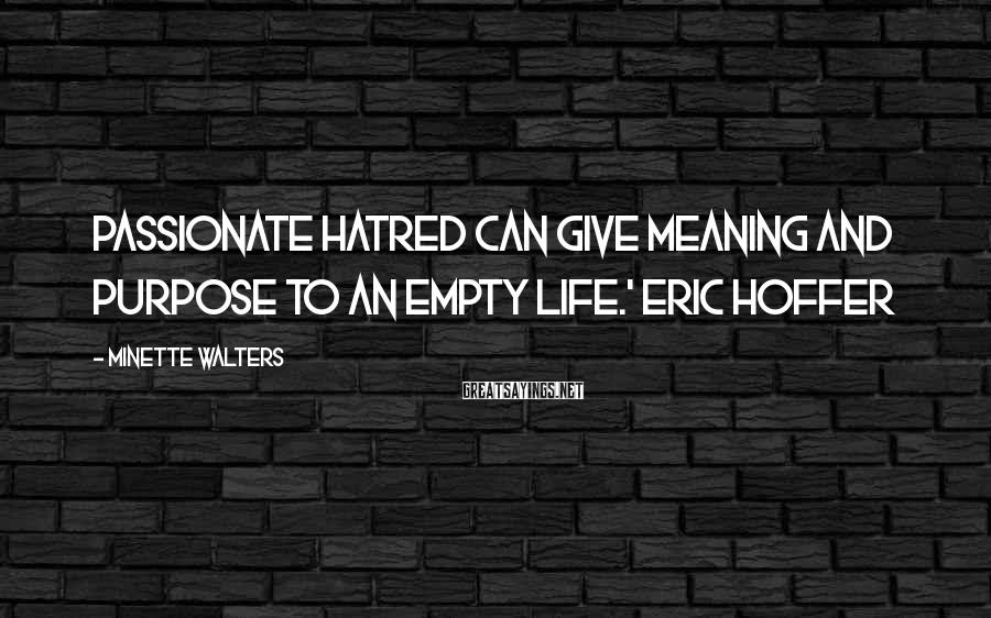 Minette Walters Sayings: Passionate hatred can give meaning and purpose to an empty life.' Eric Hoffer