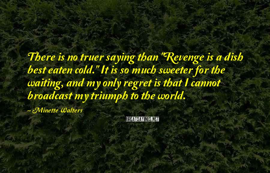 "Minette Walters Sayings: There is no truer saying than ""Revenge is a dish best eaten cold."" It is"