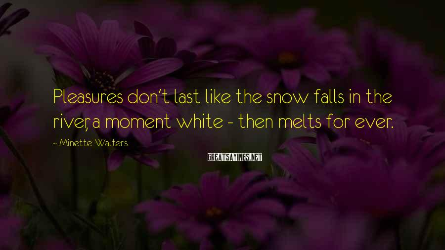 Minette Walters Sayings: Pleasures don't last like the snow falls in the river, a moment white - then