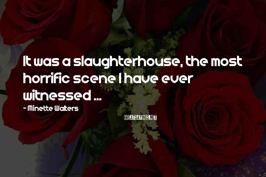Minette Walters Sayings: It was a slaughterhouse, the most horrific scene I have ever witnessed ...