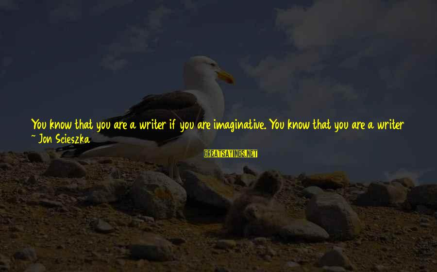 Minie Sayings By Jon Scieszka: You know that you are a writer if you are imaginative. You know that you