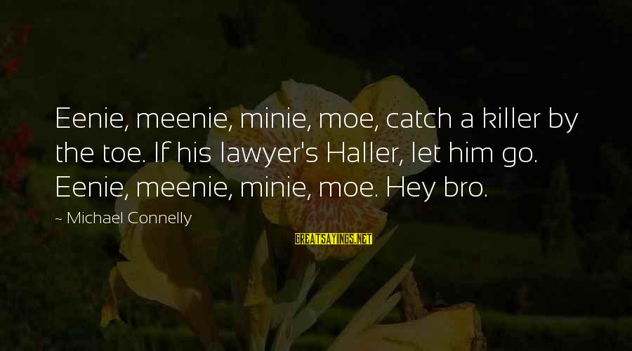 Minie Sayings By Michael Connelly: Eenie, meenie, minie, moe, catch a killer by the toe. If his lawyer's Haller, let