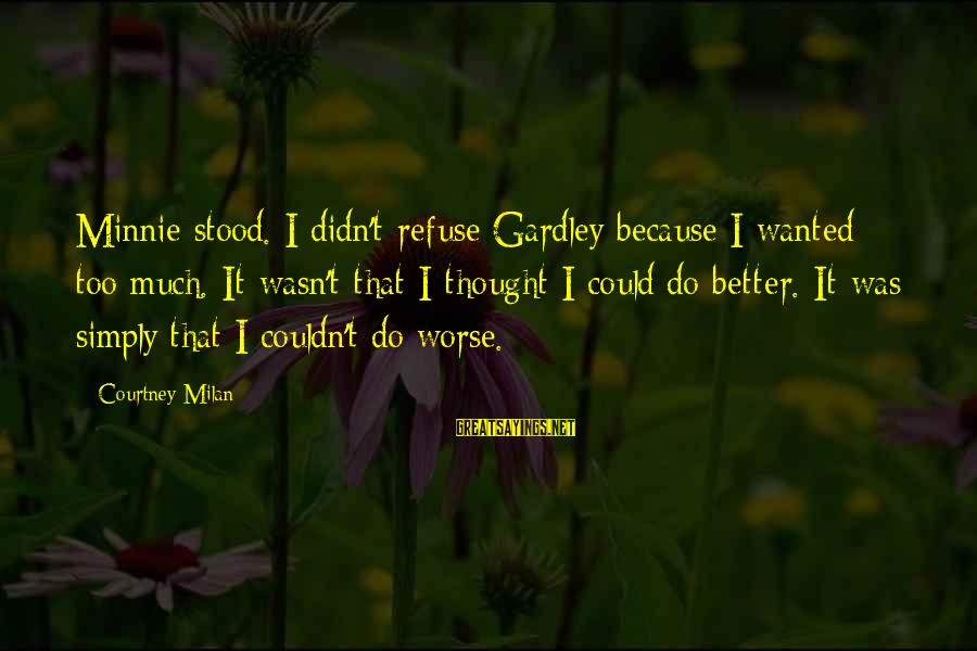 Minnie Sayings By Courtney Milan: Minnie stood. I didn't refuse Gardley because I wanted too much. It wasn't that I