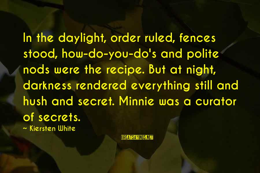 Minnie Sayings By Kiersten White: In the daylight, order ruled, fences stood, how-do-you-do's and polite nods were the recipe. But