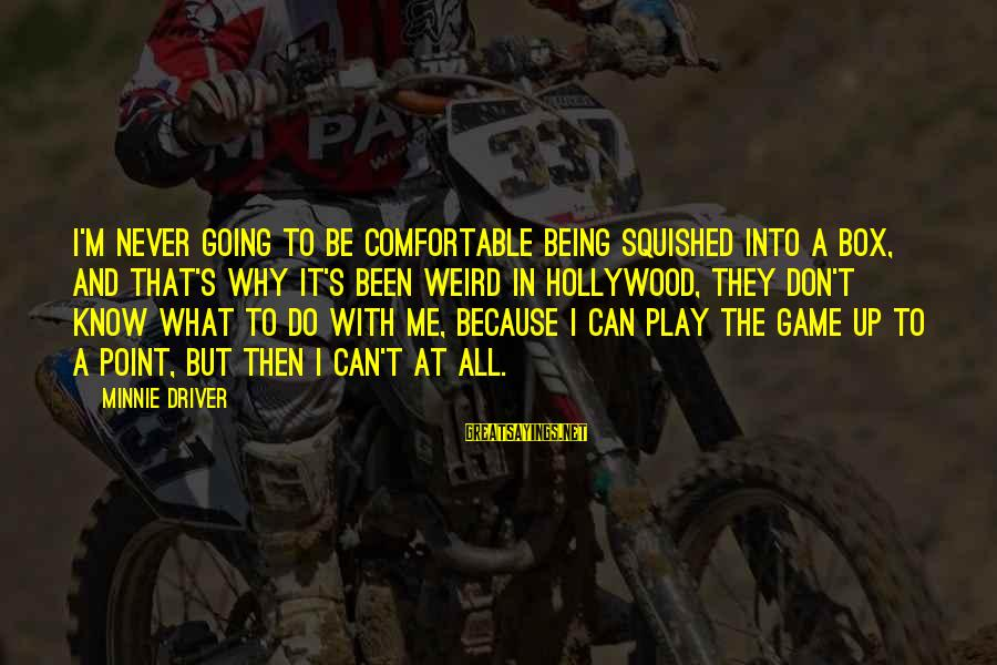 Minnie Sayings By Minnie Driver: I'm never going to be comfortable being squished into a box, and that's why it's