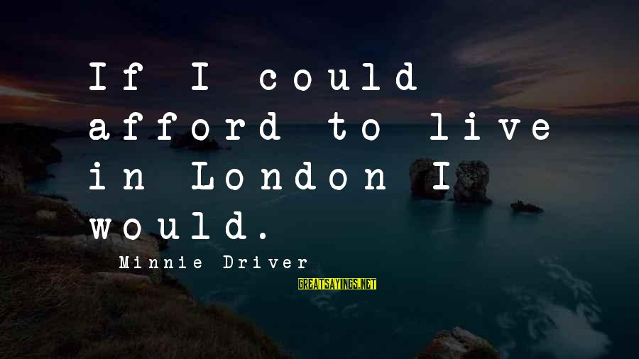Minnie Sayings By Minnie Driver: If I could afford to live in London I would.